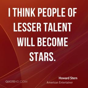 Howard Stern - I think people of lesser talent will become stars.