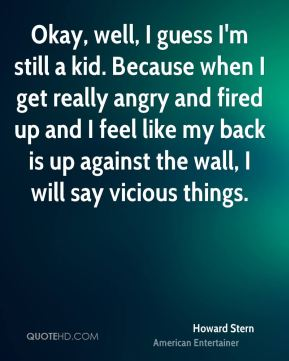Howard Stern - Okay, well, I guess I'm still a kid. Because when I get really angry and fired up and I feel like my back is up against the wall, I will say vicious things.