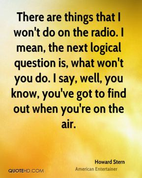 Howard Stern - There are things that I won't do on the radio. I mean, the next logical question is, what won't you do. I say, well, you know, you've got to find out when you're on the air.