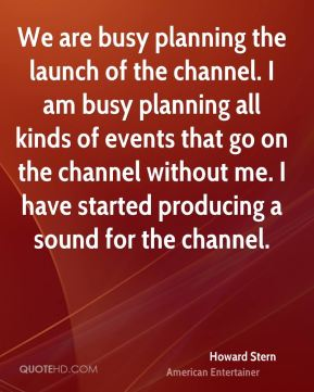 We are busy planning the launch of the channel. I am busy planning all kinds of events that go on the channel without me. I have started producing a sound for the channel.
