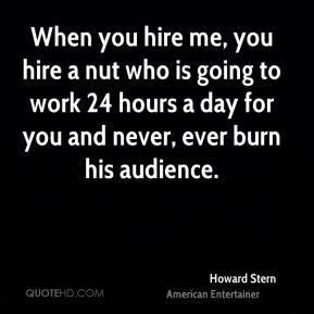 Howard Stern - When you hire me, you hire a nut who is going to work 24 hours a day for you and never, ever burn his audience.