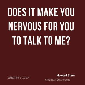 Howard Stern - Does it make you nervous for you to talk to me?