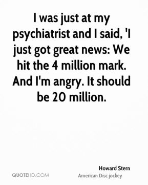 I was just at my psychiatrist and I said, 'I just got great news: We hit the 4 million mark. And I'm angry. It should be 20 million.