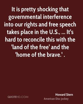 Howard Stern - It is pretty shocking that governmental interference into our rights and free speech takes place in the U.S., ... It's hard to reconcile this with the 'land of the free' and the 'home of the brave.' .