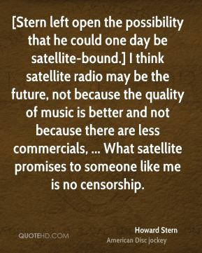Howard Stern - [Stern left open the possibility that he could one day be satellite-bound.] I think satellite radio may be the future, not because the quality of music is better and not because there are less commercials, ... What satellite promises to someone like me is no censorship.