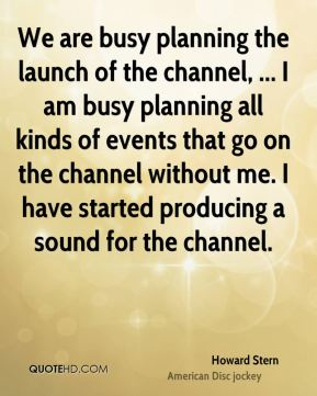 Howard Stern - We are busy planning the launch of the channel, ... I am busy planning all kinds of events that go on the channel without me. I have started producing a sound for the channel.
