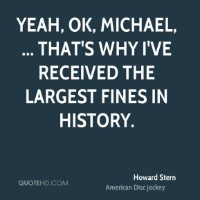 Yeah, OK, Michael, ... That's why I've received the largest fines in history.