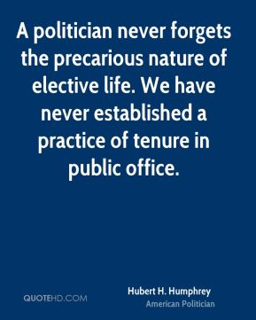 A politician never forgets the precarious nature of elective life. We have never established a practice of tenure in public office.
