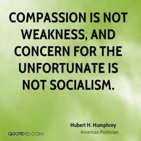 Hubert H. Humphrey - Compassion is not weakness, and concern for the unfortunate is not socialism.