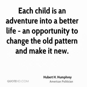 Hubert H. Humphrey - Each child is an adventure into a better life - an opportunity to change the old pattern and make it new.