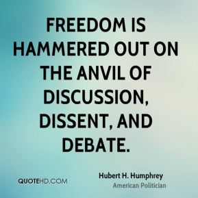 Hubert H. Humphrey - Freedom is hammered out on the anvil of discussion, dissent, and debate.