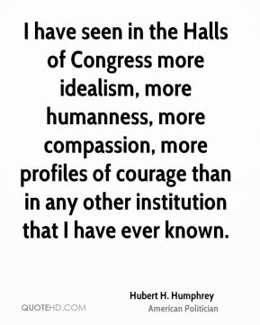 Hubert H. Humphrey - I have seen in the Halls of Congress more idealism, more humanness, more compassion, more profiles of courage than in any other institution that I have ever known.