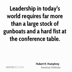Hubert H. Humphrey - Leadership in today's world requires far more than a large stock of gunboats and a hard fist at the conference table.