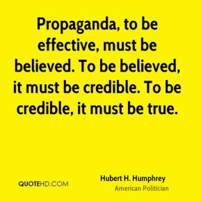 Hubert H. Humphrey - Propaganda, to be effective, must be believed. To be believed, it must be credible. To be credible, it must be true.