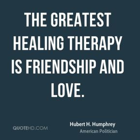 Hubert H. Humphrey - The greatest healing therapy is friendship and love.
