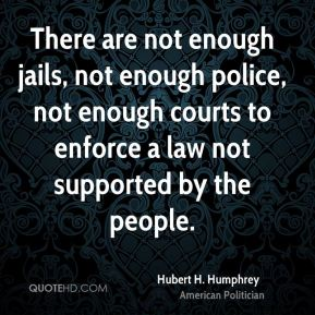 Hubert H. Humphrey - There are not enough jails, not enough police, not enough courts to enforce a law not supported by the people.
