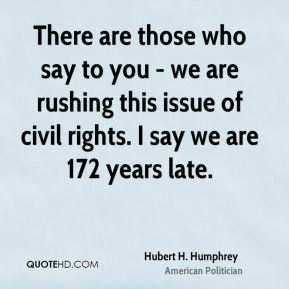 There are those who say to you - we are rushing this issue of civil rights. I say we are 172 years late.