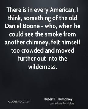 There is in every American, I think, something of the old Daniel Boone - who, when he could see the smoke from another chimney, felt himself too crowded and moved further out into the wilderness.
