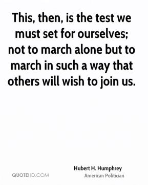 Hubert H. Humphrey - This, then, is the test we must set for ourselves; not to march alone but to march in such a way that others will wish to join us.