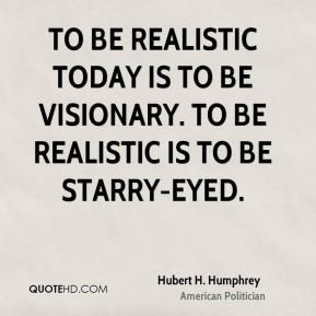 Hubert H. Humphrey - To be realistic today is to be visionary. To be realistic is to be starry-eyed.
