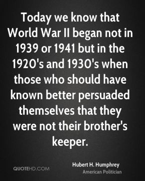 Hubert H. Humphrey - Today we know that World War II began not in 1939 or 1941 but in the 1920's and 1930's when those who should have known better persuaded themselves that they were not their brother's keeper.