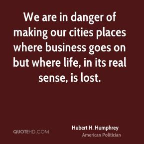 We are in danger of making our cities places where business goes on but where life, in its real sense, is lost.