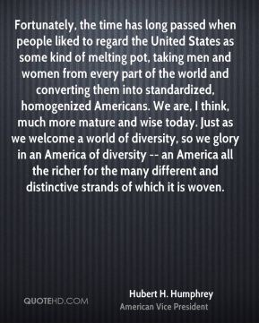 Hubert H. Humphrey - Fortunately, the time has long passed when people liked to regard the United States as some kind of melting pot, taking men and women from every part of the world and converting them into standardized, homogenized Americans. We are, I think, much more mature and wise today. Just as we welcome a world of diversity, so we glory in an America of diversity -- an America all the richer for the many different and distinctive strands of which it is woven.