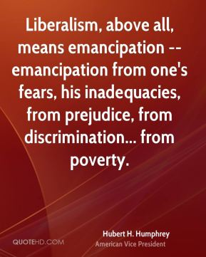 Hubert H. Humphrey - Liberalism, above all, means emancipation -- emancipation from one's fears, his inadequacies, from prejudice, from discrimination... from poverty.
