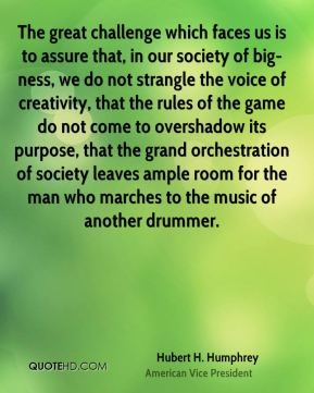 Hubert H. Humphrey - The great challenge which faces us is to assure that, in our society of big-ness, we do not strangle the voice of creativity, that the rules of the game do not come to overshadow its purpose, that the grand orchestration of society leaves ample room for the man who marches to the music of another drummer.