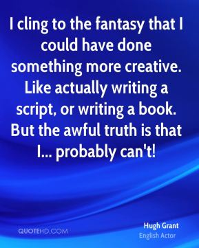 Hugh Grant - I cling to the fantasy that I could have done something more creative. Like actually writing a script, or writing a book. But the awful truth is that I... probably can't!