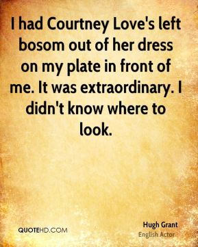 Hugh Grant - I had Courtney Love's left bosom out of her dress on my plate in front of me. It was extraordinary. I didn't know where to look.