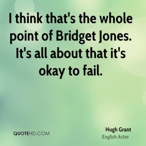 Hugh Grant - I think that's the whole point of Bridget Jones. It's all about that it's okay to fail.