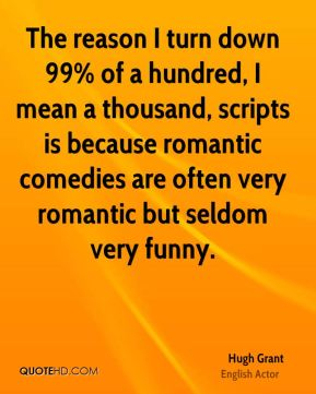 Hugh Grant - The reason I turn down 99% of a hundred, I mean a thousand, scripts is because romantic comedies are often very romantic but seldom very funny.