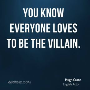 Hugh Grant - You know everyone loves to be the villain.