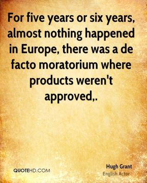 Hugh Grant - For five years or six years, almost nothing happened in Europe, there was a de facto moratorium where products weren't approved.