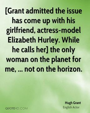 Hugh Grant - [Grant admitted the issue has come up with his girlfriend, actress-model Elizabeth Hurley. While he calls her] the only woman on the planet for me, ... not on the horizon.