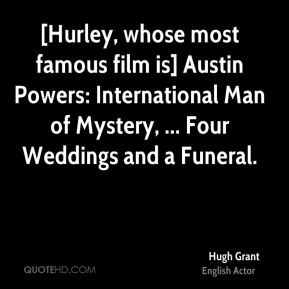Hugh Grant - [Hurley, whose most famous film is] Austin Powers: International Man of Mystery, ... Four Weddings and a Funeral.