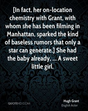 Hugh Grant - [In fact, her on-location chemistry with Grant, with whom she has been filming in Manhattan, sparked the kind of baseless rumors that only a star can generate.] She had the baby already, ... A sweet little girl.