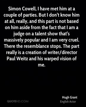 Hugh Grant - Simon Cowell, I have met him at a couple of parties. But I don't know him at all, really, and this part is not based on him aside from the fact that I am a judge on a talent show that's massively popular and I am very cruel. There the resemblance stops. The part really is a creation of writer/director Paul Weitz and his warped vision of me.