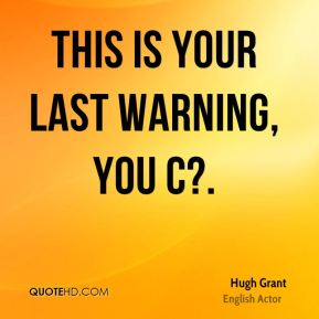 Hugh Grant - This is your last warning, you c?.