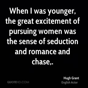 Hugh Grant - When I was younger, the great excitement of pursuing women was the sense of seduction and romance and chase.