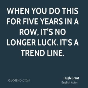 Hugh Grant - When you do this for five years in a row, it's no longer luck. It's a trend line.