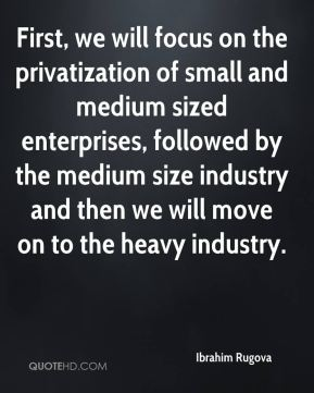 First, we will focus on the privatization of small and medium sized enterprises, followed by the medium size industry and then we will move on to the heavy industry.