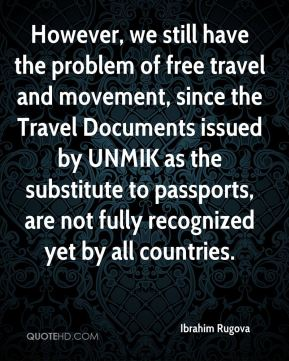 Ibrahim Rugova - However, we still have the problem of free travel and movement, since the Travel Documents issued by UNMIK as the substitute to passports, are not fully recognized yet by all countries.