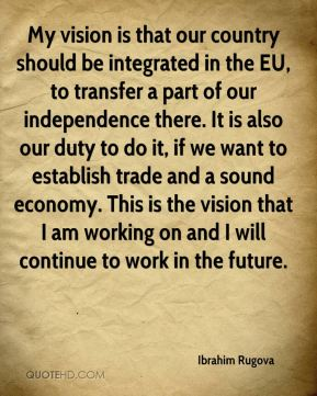 My vision is that our country should be integrated in the EU, to transfer a part of our independence there. It is also our duty to do it, if we want to establish trade and a sound economy. This is the vision that I am working on and I will continue to work in the future.