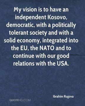 Ibrahim Rugova - My vision is to have an independent Kosovo, democratic, with a politically tolerant society and with a solid economy, integrated into the EU, the NATO and to continue with our good relations with the USA.
