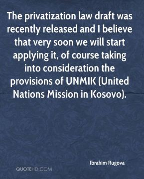 Ibrahim Rugova - The privatization law draft was recently released and I believe that very soon we will start applying it, of course taking into consideration the provisions of UNMIK (United Nations Mission in Kosovo).