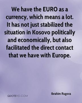 We have the EURO as a currency, which means a lot. It has not just stabilized the situation in Kosovo politically and economically, but also facilitated the direct contact that we have with Europe.