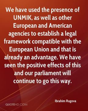 We have used the presence of UNMIK, as well as other European and American agencies to establish a legal framework compatible with the European Union and that is already an advantage. We have seen the positive effects of this and our parliament will continue to go this way.