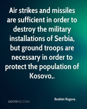 Ibrahim Rugova - Air strikes and missiles are sufficient in order to destroy the military installations of Serbia, but ground troops are necessary in order to protect the population of Kosovo.